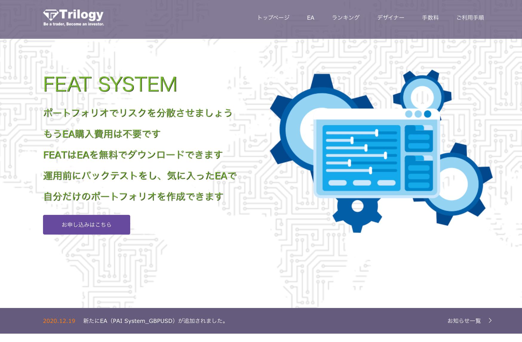 FEAT SYSTEM(フィートシステム)MT4フリーEAサービス | Trilogy Inc. FEAT SYSTEM は、MT4自動売買システム(=EA)を自由にお使いいただけるサービスです。 長期間の過去検証結果と稼働実績が一般公開された数多くの優秀なEAにより、ご自身の口座で安全に自動売買取引を行うことが可能です。様々な無料サポートも完備。金融庁登録業者につき初心者の方でも安心してお使いいただけます。